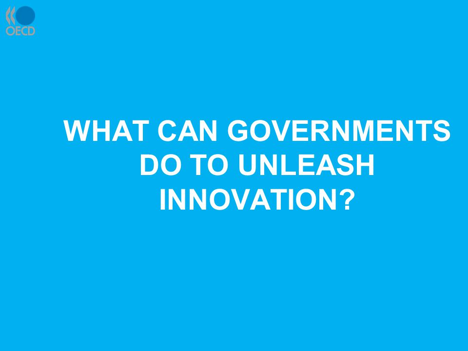 WHAT CAN GOVERNMENTS DO TO UNLEASH INNOVATION?
