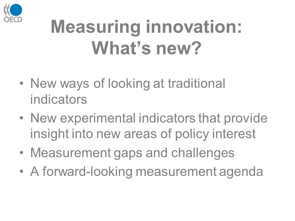 Measuring innovation: What's new? New ways of looking at traditional indicators New experimental indicators that provide insight into new areas of pol