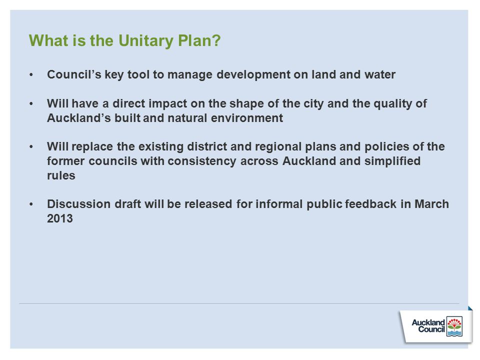 What is the Unitary Plan? Council's key tool to manage development on land and water Will have a direct impact on the shape of the city and the qualit