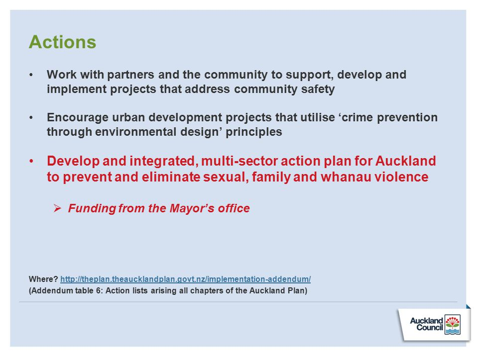 Actions Work with partners and the community to support, develop and implement projects that address community safety Encourage urban development projects that utilise 'crime prevention through environmental design' principles Develop and integrated, multi-sector action plan for Auckland to prevent and eliminate sexual, family and whanau violence  Funding from the Mayor's office Where.