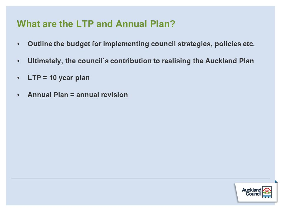 What are the LTP and Annual Plan? Outline the budget for implementing council strategies, policies etc. Ultimately, the council's contribution to real