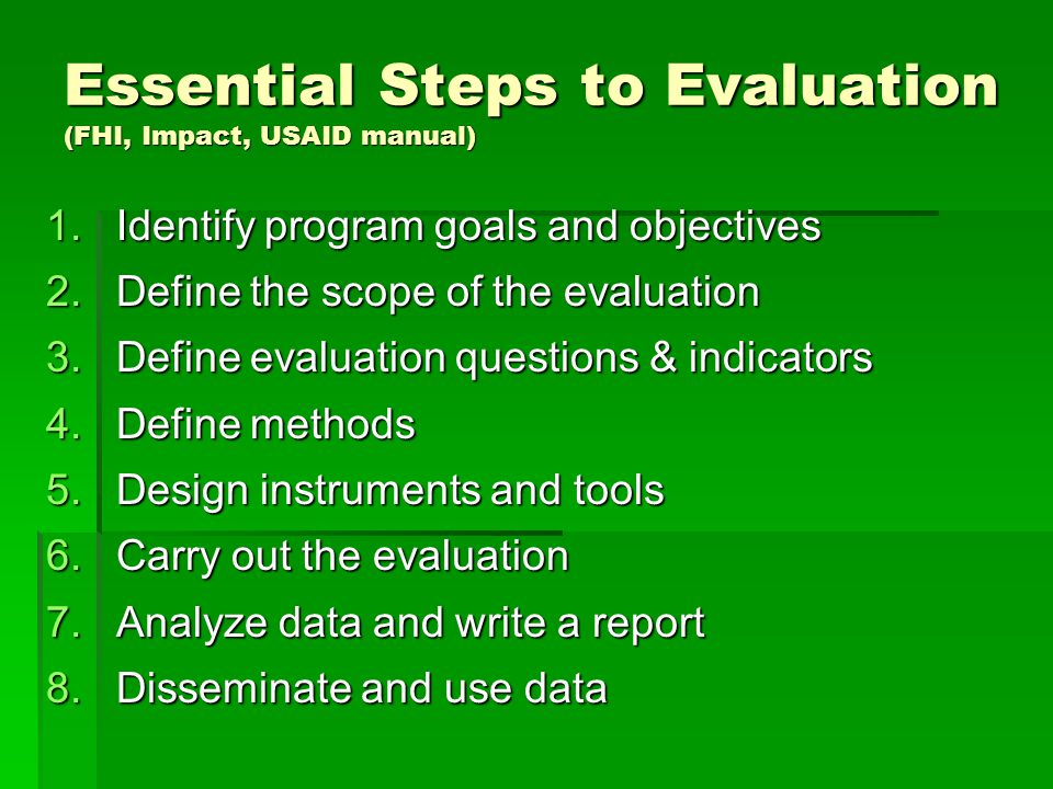 1.Identify program goals and objectives 2.Define the scope of the evaluation 3.Define evaluation questions & indicators 4.Define methods 5.Design instruments and tools 6.Carry out the evaluation 7.Analyze data and write a report 8.Disseminate and use data Essential Steps to Evaluation (FHI, Impact, USAID manual)