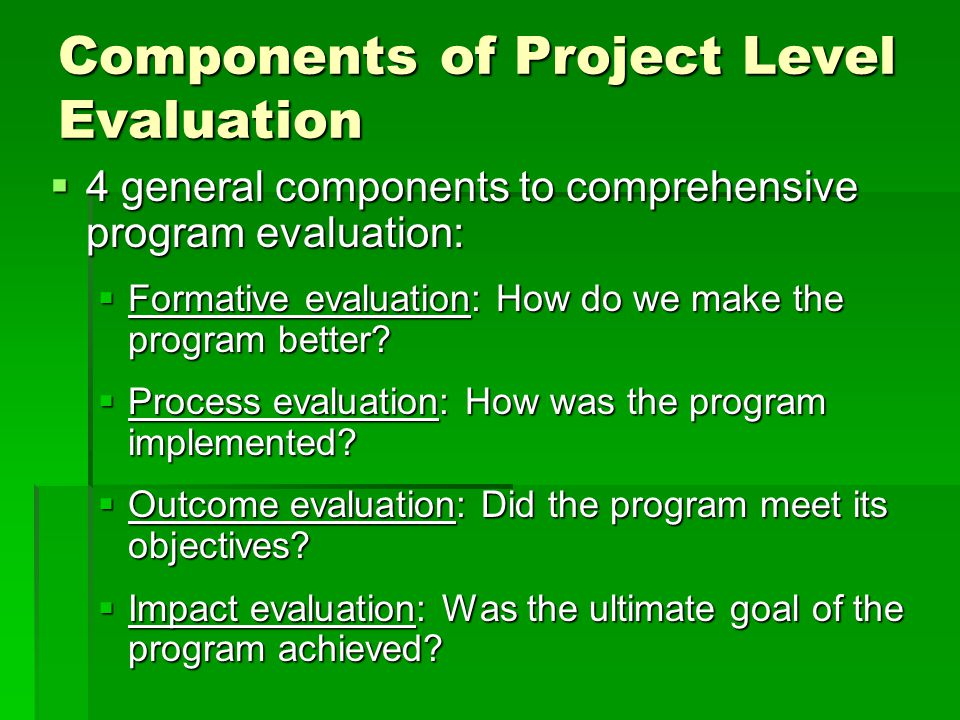 Components of Project Level Evaluation  4 general components to comprehensive program evaluation:  Formative evaluation: How do we make the program better.
