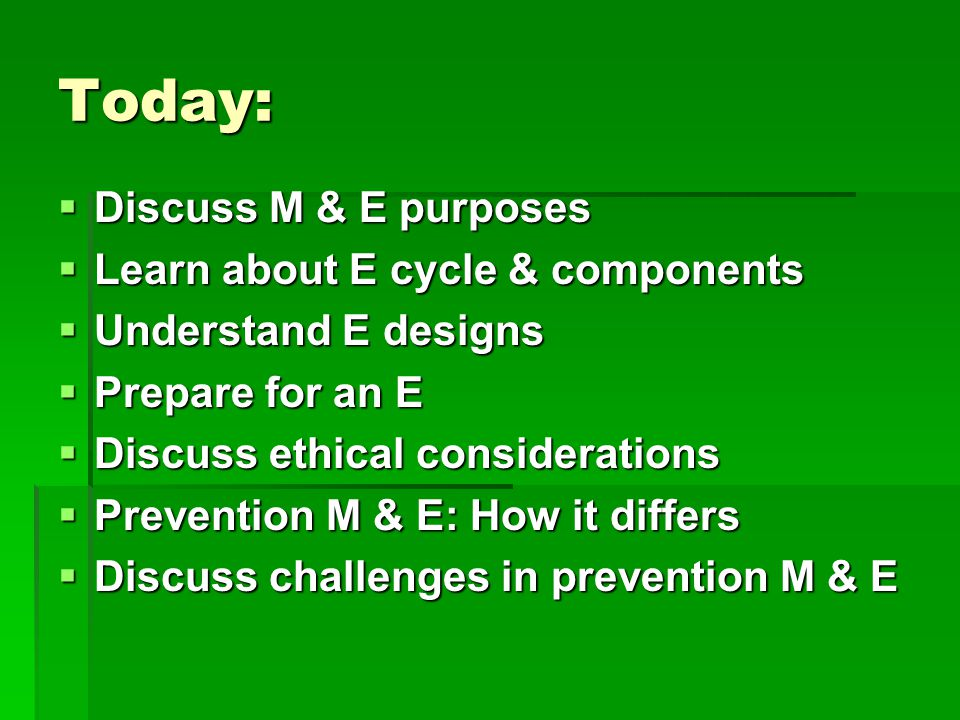 Today:  Discuss M & E purposes  Learn about E cycle & components  Understand E designs  Prepare for an E  Discuss ethical considerations  Prevention M & E: How it differs  Discuss challenges in prevention M & E