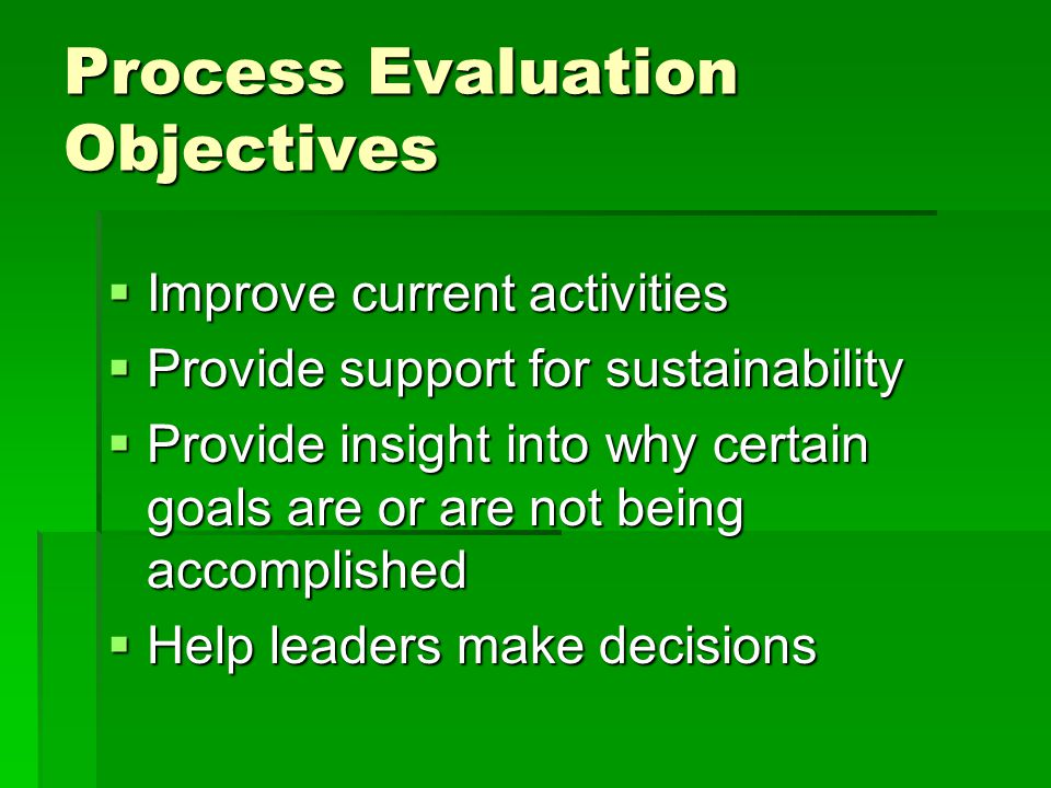 Process Evaluation Objectives  Improve current activities  Provide support for sustainability  Provide insight into why certain goals are or are not being accomplished  Help leaders make decisions