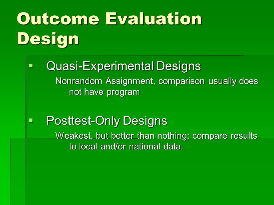 Outcome Evaluation Design  Quasi-Experimental Designs Nonrandom Assignment, comparison usually does not have program  Posttest-Only Designs Weakest, but better than nothing; compare results to local and/or national data.