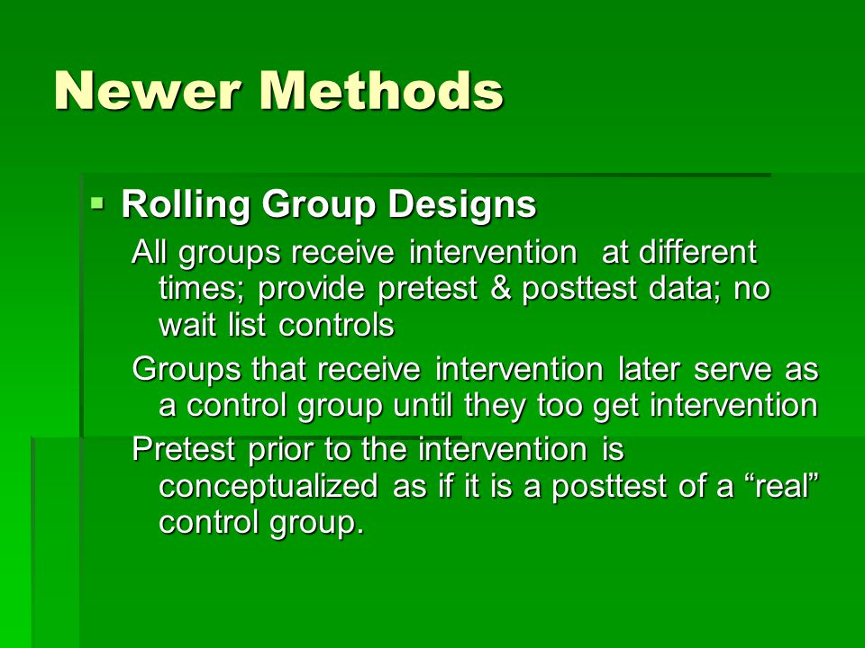 Newer Methods  Rolling Group Designs All groups receive intervention at different times; provide pretest & posttest data; no wait list controls Groups that receive intervention later serve as a control group until they too get intervention Pretest prior to the intervention is conceptualized as if it is a posttest of a real control group.