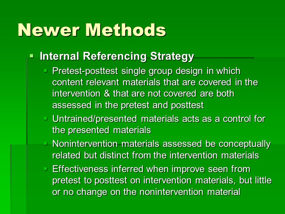 Newer Methods  Internal Referencing Strategy  Pretest-posttest single group design in which content relevant materials that are covered in the intervention & that are not covered are both assessed in the pretest and posttest  Untrained/presented materials acts as a control for the presented materials  Nonintervention materials assessed be conceptually related but distinct from the intervention materials  Effectiveness inferred when improve seen from pretest to posttest on intervention materials, but little or no change on the nonintervention material