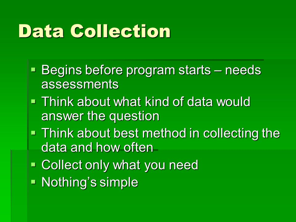 Data Collection  Begins before program starts – needs assessments  Think about what kind of data would answer the question  Think about best method in collecting the data and how often  Collect only what you need  Nothing's simple