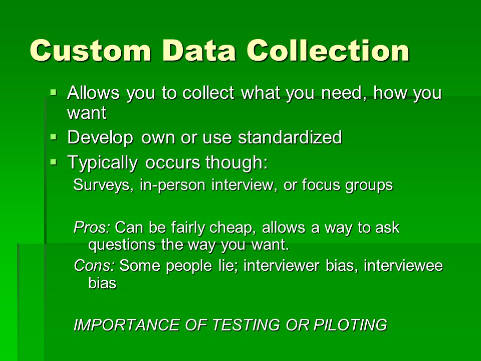 Custom Data Collection  Allows you to collect what you need, how you want  Develop own or use standardized  Typically occurs though: Surveys, in-person interview, or focus groups Pros: Can be fairly cheap, allows a way to ask questions the way you want.