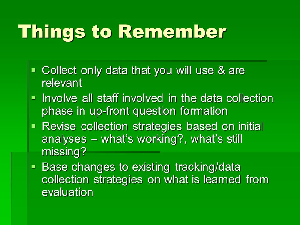 Things to Remember  Collect only data that you will use & are relevant  Involve all staff involved in the data collection phase in up-front question formation  Revise collection strategies based on initial analyses – what's working , what's still missing.