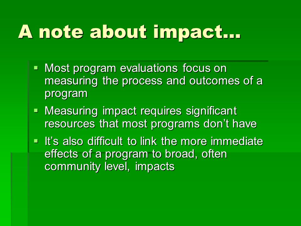 A note about impact…  Most program evaluations focus on measuring the process and outcomes of a program  Measuring impact requires significant resources that most programs don't have  It's also difficult to link the more immediate effects of a program to broad, often community level, impacts