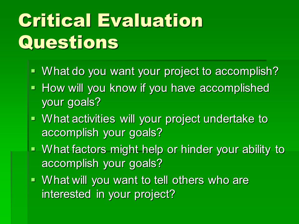 Critical Evaluation Questions  What do you want your project to accomplish.
