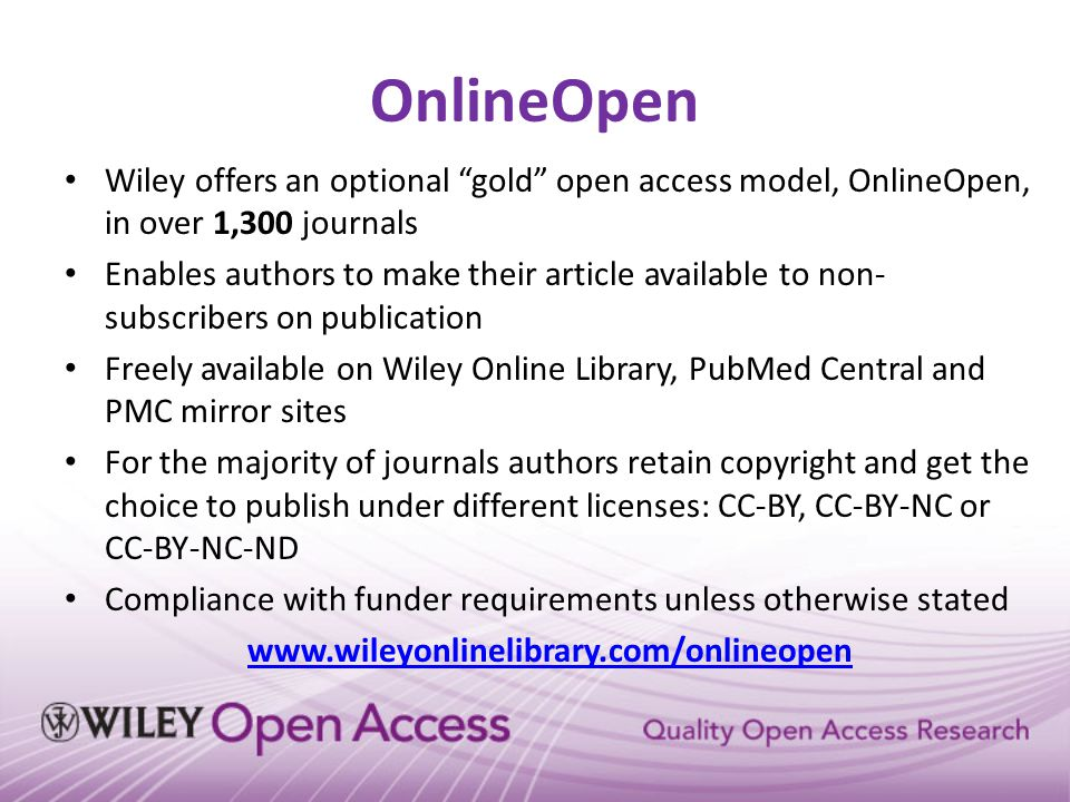 "OnlineOpen Wiley offers an optional ""gold"" open access model, OnlineOpen, in over 1,300 journals Enables authors to make their article available to no"