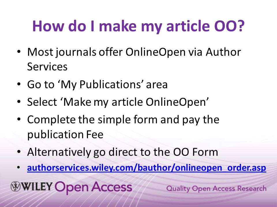 How do I make my article OO? Most journals offer OnlineOpen via Author Services Go to 'My Publications' area Select 'Make my article OnlineOpen' Compl