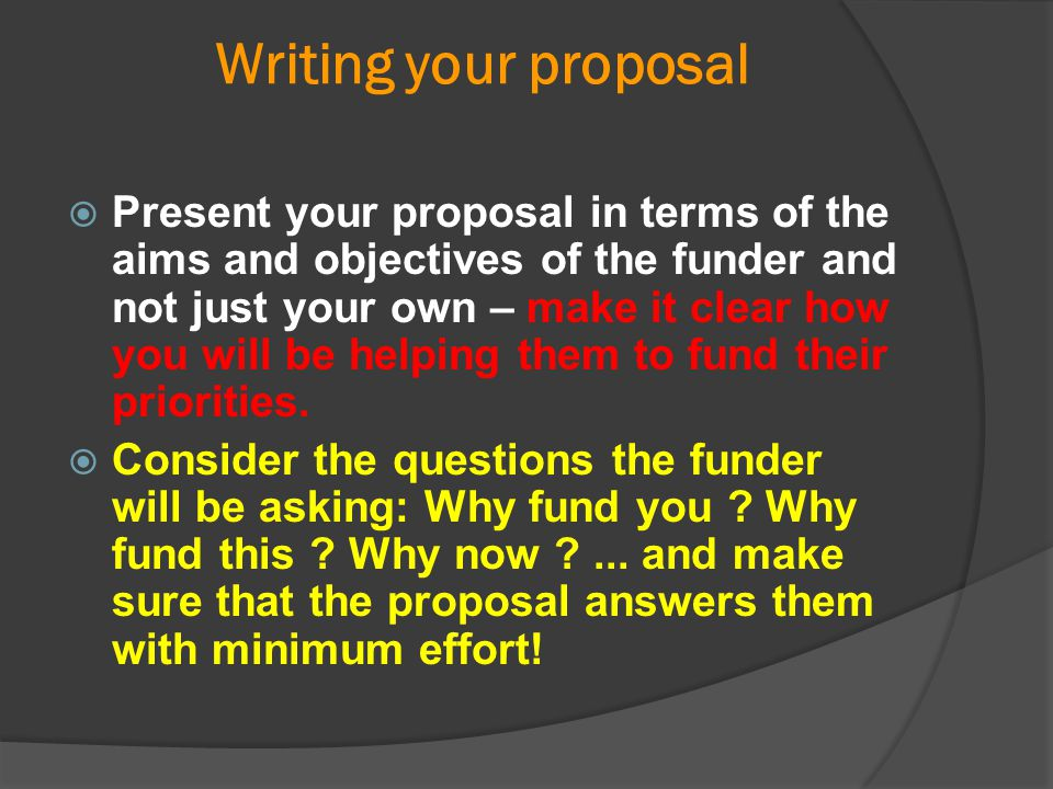 Writing your proposal  Present your proposal in terms of the aims and objectives of the funder and not just your own – make it clear how you will be
