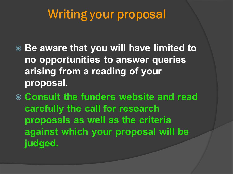 Writing your proposal  Be aware that you will have limited to no opportunities to answer queries arising from a reading of your proposal.  Consult t