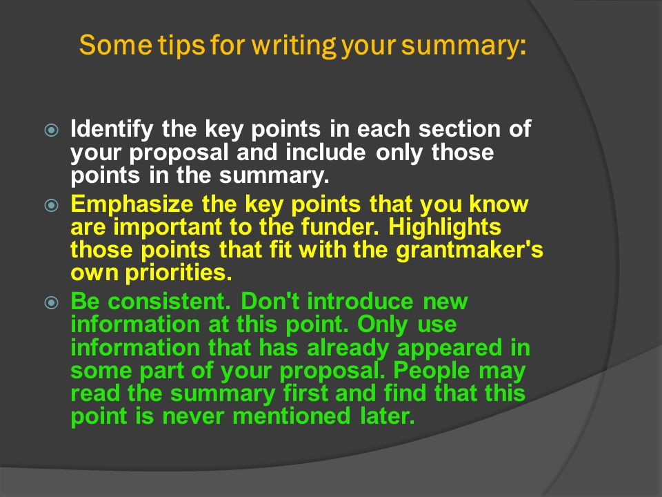 Some tips for writing your summary:  Identify the key points in each section of your proposal and include only those points in the summary.  Emphasi