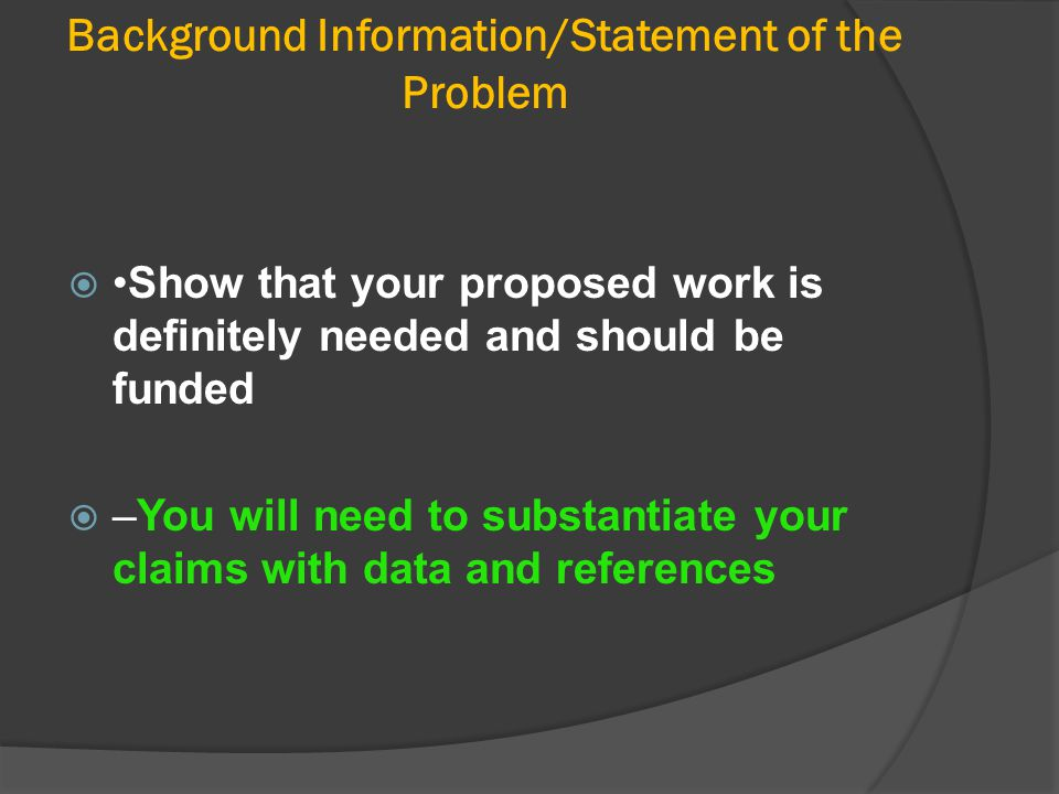 Background Information/Statement of the Problem Show that your proposed work is definitely needed and should be funded  –You will need to substantia