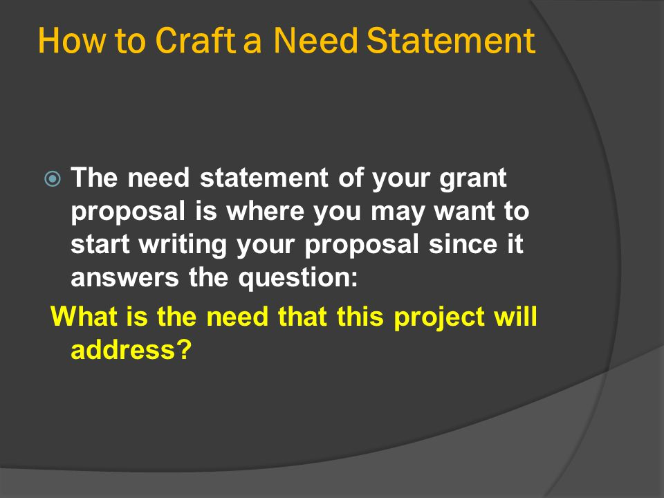 How to Craft a Need Statement  The need statement of your grant proposal is where you may want to start writing your proposal since it answers the qu