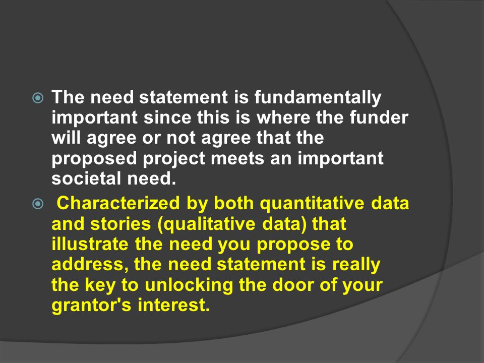  The need statement is fundamentally important since this is where the funder will agree or not agree that the proposed project meets an important so