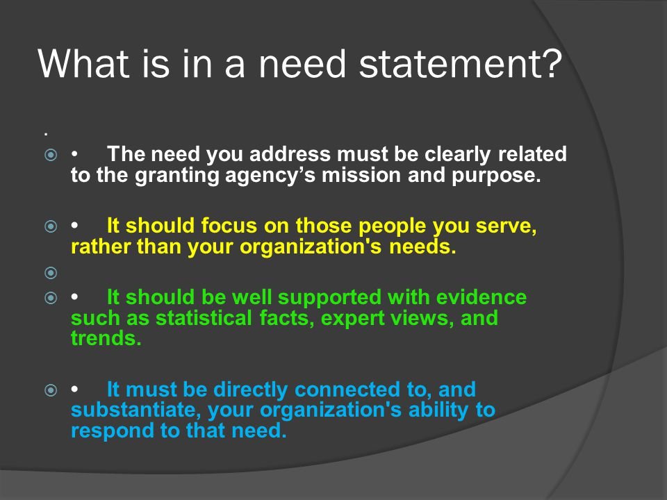 What is in a need statement?. The need you address must be clearly related to the granting agency's mission and purpose. It should focus on those pe