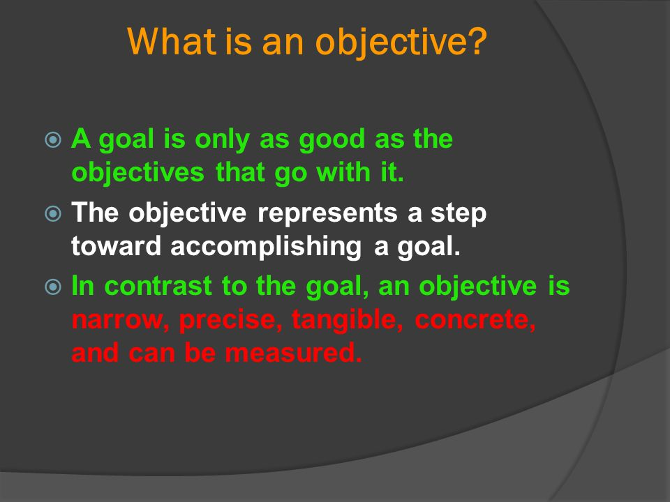 What is an objective?  A goal is only as good as the objectives that go with it.  The objective represents a step toward accomplishing a goal.  In