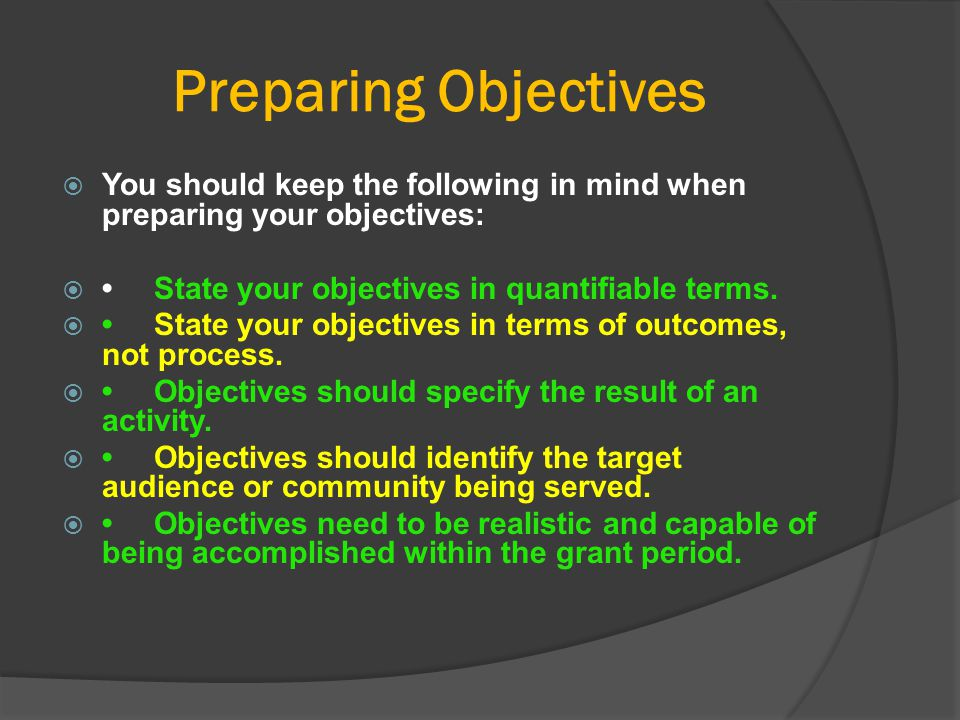 Preparing Objectives  You should keep the following in mind when preparing your objectives: State your objectives in quantifiable terms. State your
