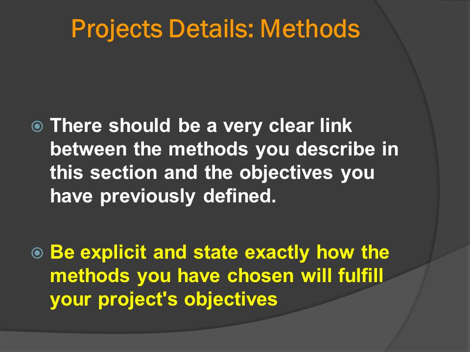 Projects Details: Methods  There should be a very clear link between the methods you describe in this section and the objectives you have previously
