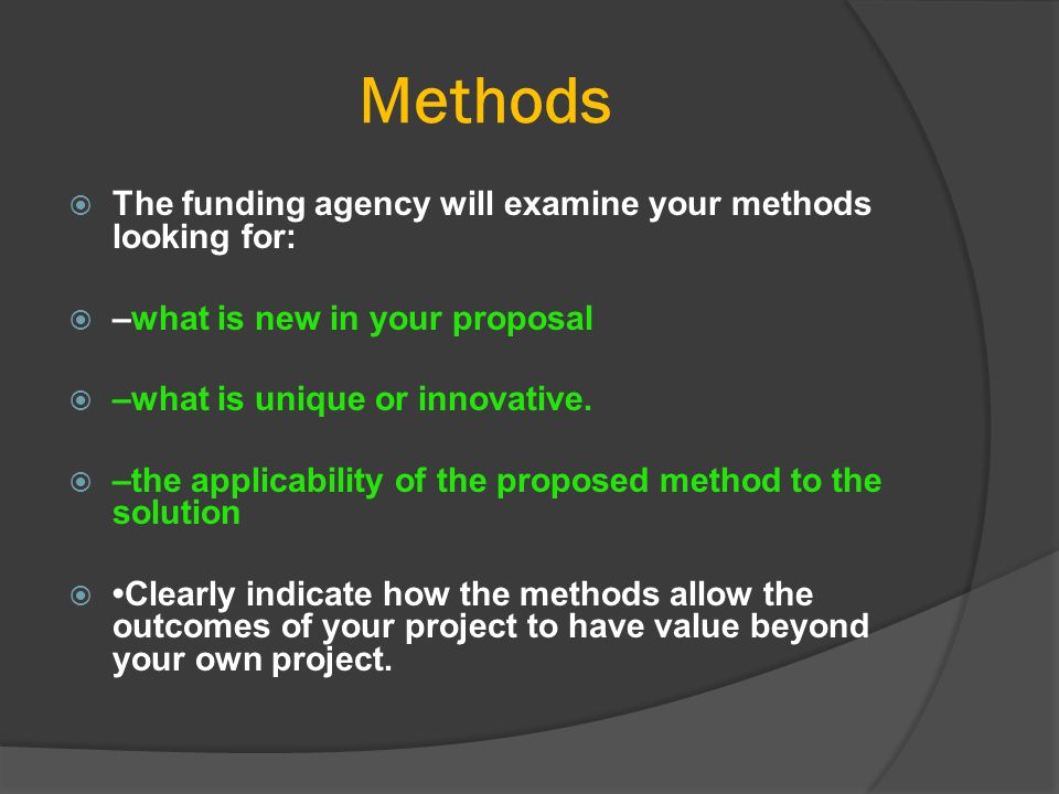 Methods  The funding agency will examine your methods looking for:  –what is new in your proposal  –what is unique or innovative.  –the applicabil