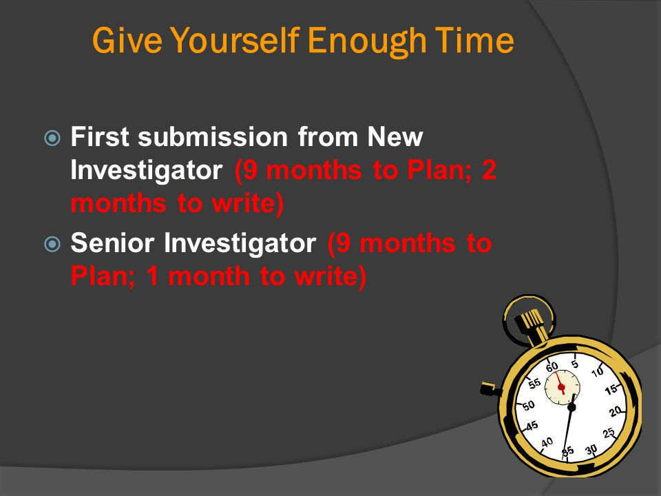 Give Yourself Enough Time  First submission from New Investigator (9 months to Plan; 2 months to write)  Senior Investigator (9 months to Plan; 1 mo