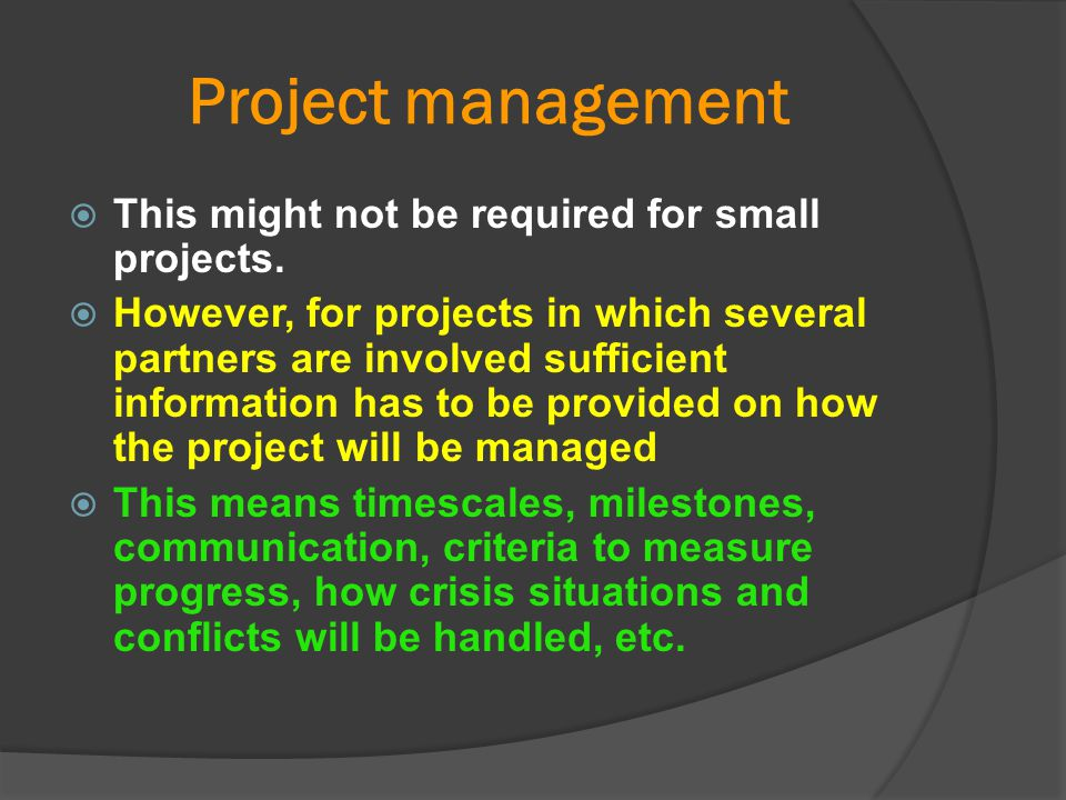 Project management  This might not be required for small projects.  However, for projects in which several partners are involved sufficient informat