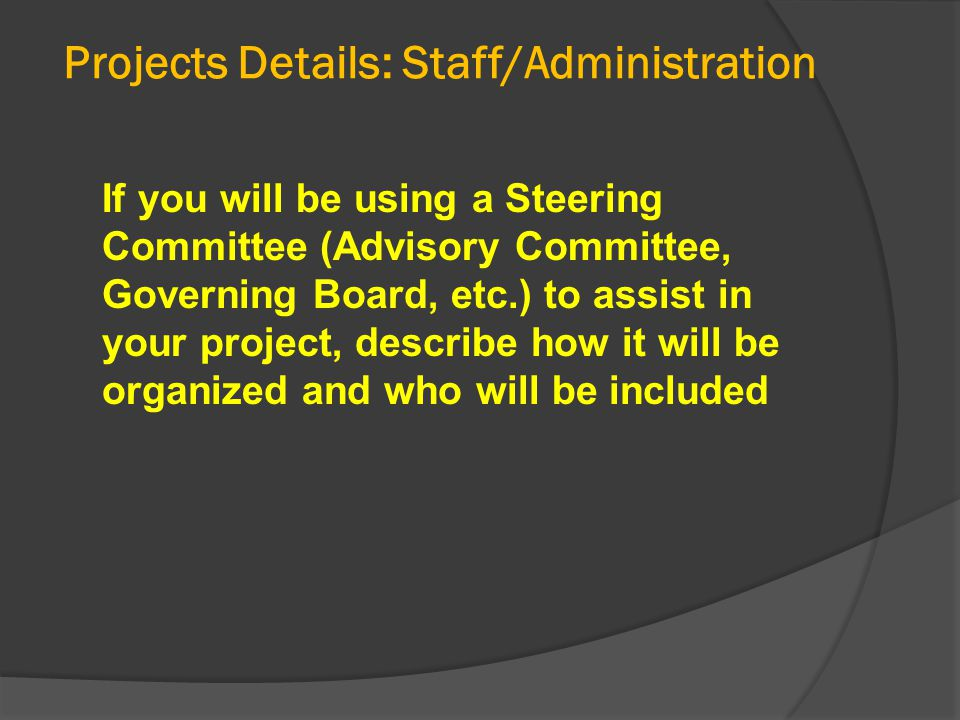 Projects Details: Staff/Administration If you will be using a Steering Committee (Advisory Committee, Governing Board, etc.) to assist in your project