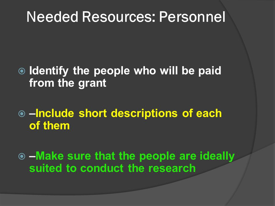 Needed Resources: Personnel  Identify the people who will be paid from the grant  –Include short descriptions of each of them  –Make sure that the