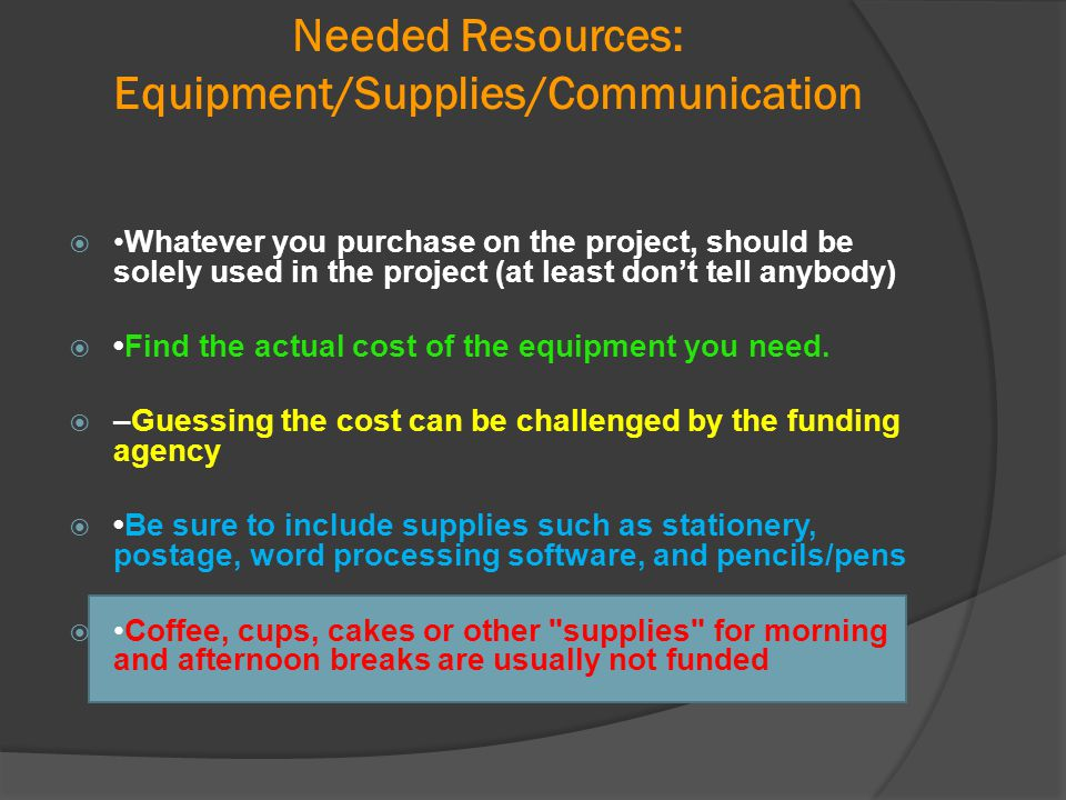Needed Resources: Equipment/Supplies/Communication Whatever you purchase on the project, should be solely used in the project (at least don't tell an