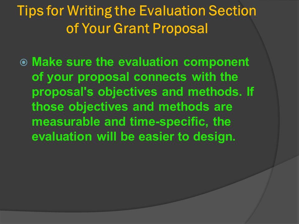 Tips for Writing the Evaluation Section of Your Grant Proposal  Make sure the evaluation component of your proposal connects with the proposal's obje