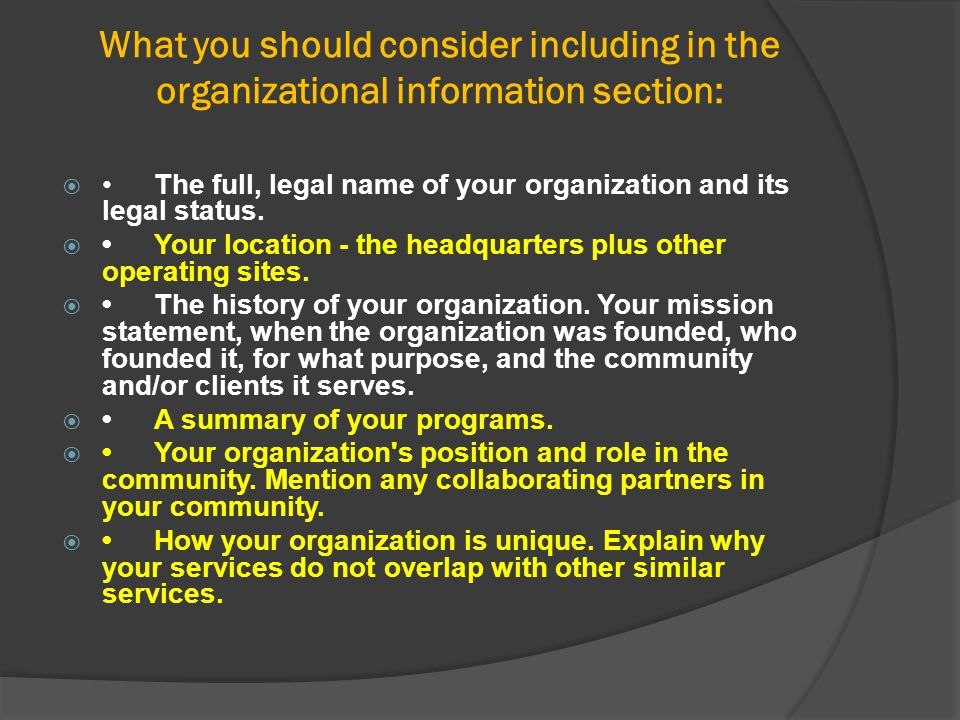 What you should consider including in the organizational information section: The full, legal name of your organization and its legal status. Your l