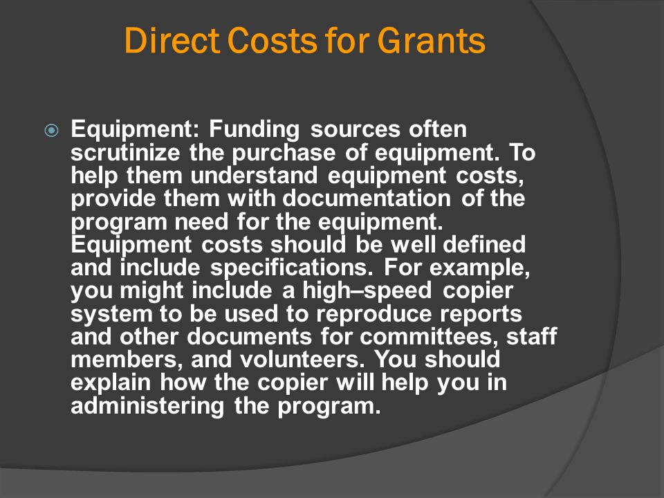 Direct Costs for Grants  Equipment: Funding sources often scrutinize the purchase of equipment. To help them understand equipment costs, provide them