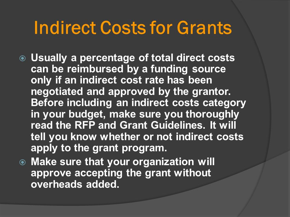 Indirect Costs for Grants  Usually a percentage of total direct costs can be reimbursed by a funding source only if an indirect cost rate has been ne