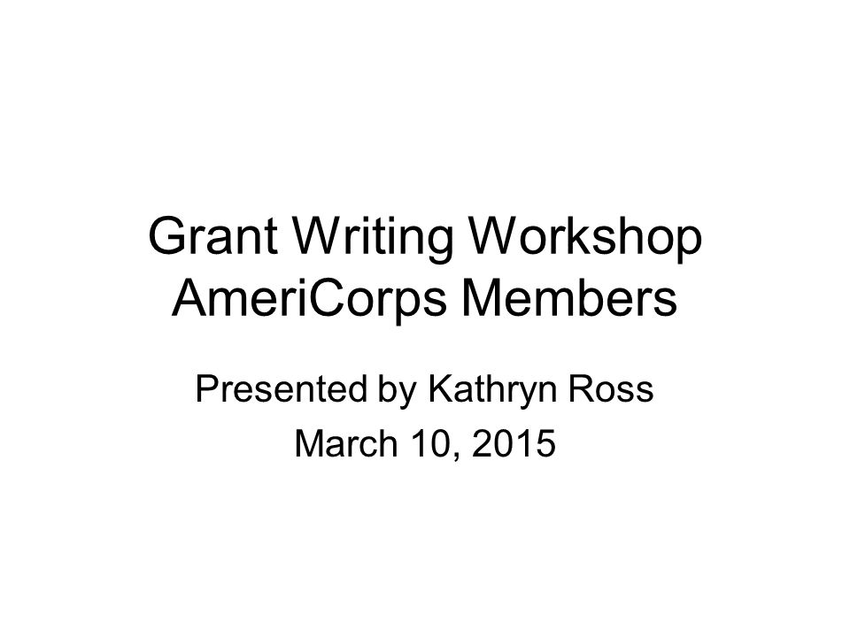Grant Writing Workshop AmeriCorps Members Presented by Kathryn Ross March 10, 2015