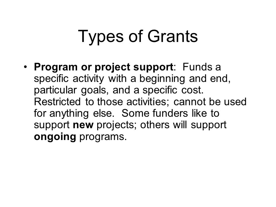 Types of Grants Program or project support: Funds a specific activity with a beginning and end, particular goals, and a specific cost.