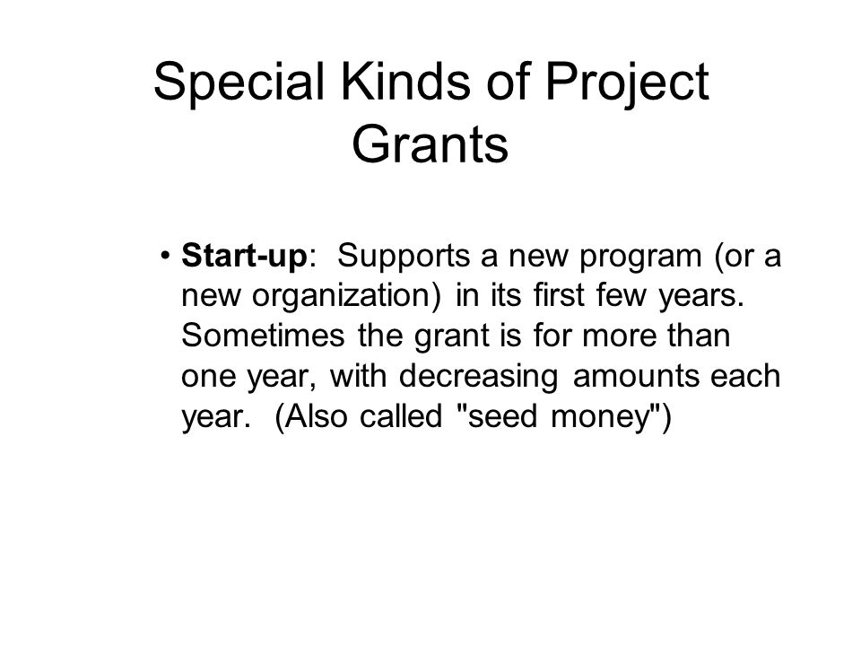 Special Kinds of Project Grants Start-up: Supports a new program (or a new organization) in its first few years.