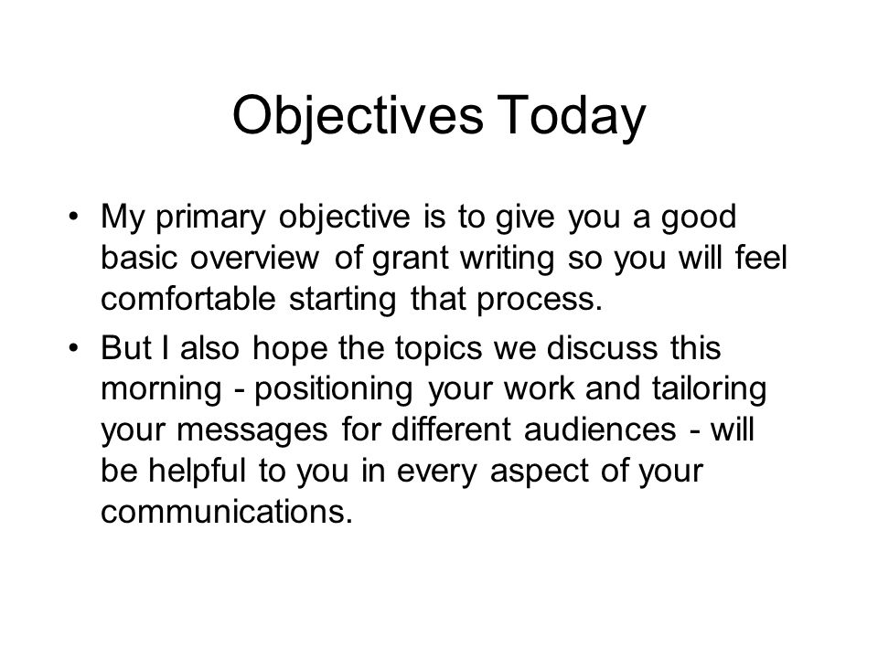 Objectives Today My primary objective is to give you a good basic overview of grant writing so you will feel comfortable starting that process.