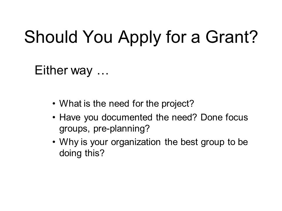 Should You Apply for a Grant. Either way … What is the need for the project.
