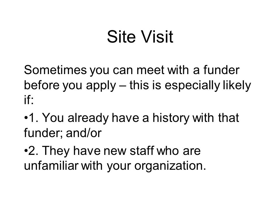 Site Visit Sometimes you can meet with a funder before you apply – this is especially likely if: 1.