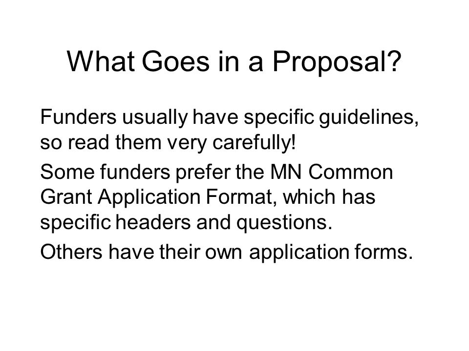 What Goes in a Proposal. Funders usually have specific guidelines, so read them very carefully.