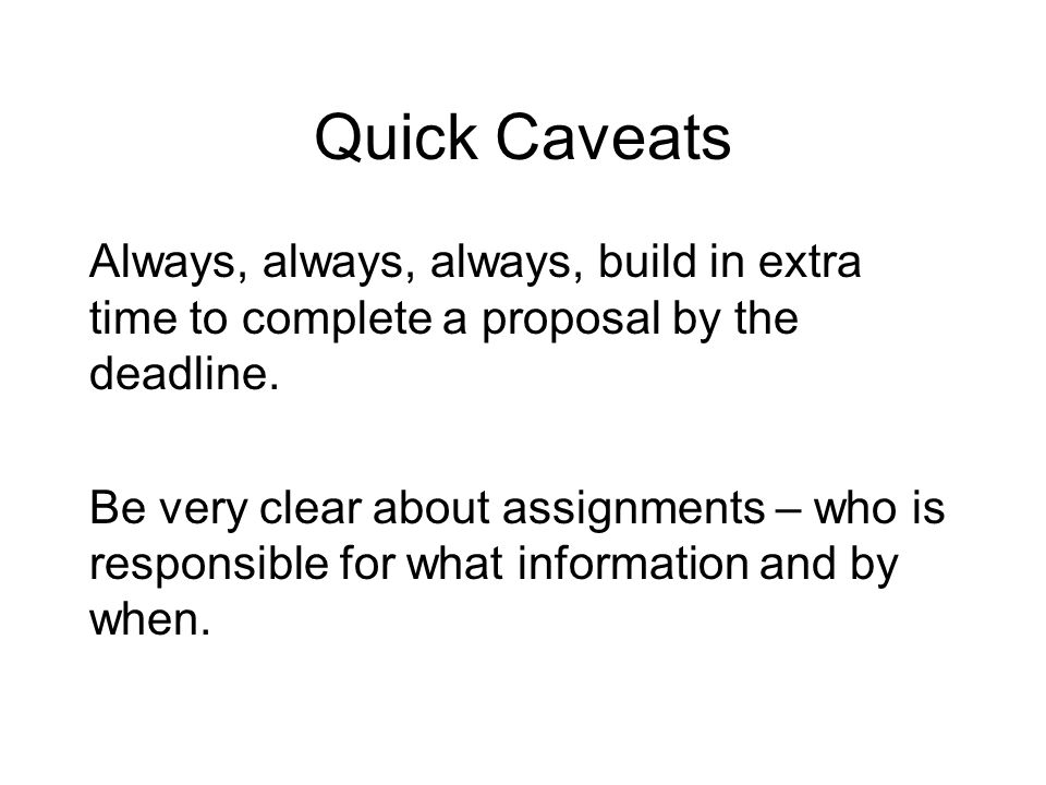 Quick Caveats Always, always, always, build in extra time to complete a proposal by the deadline.