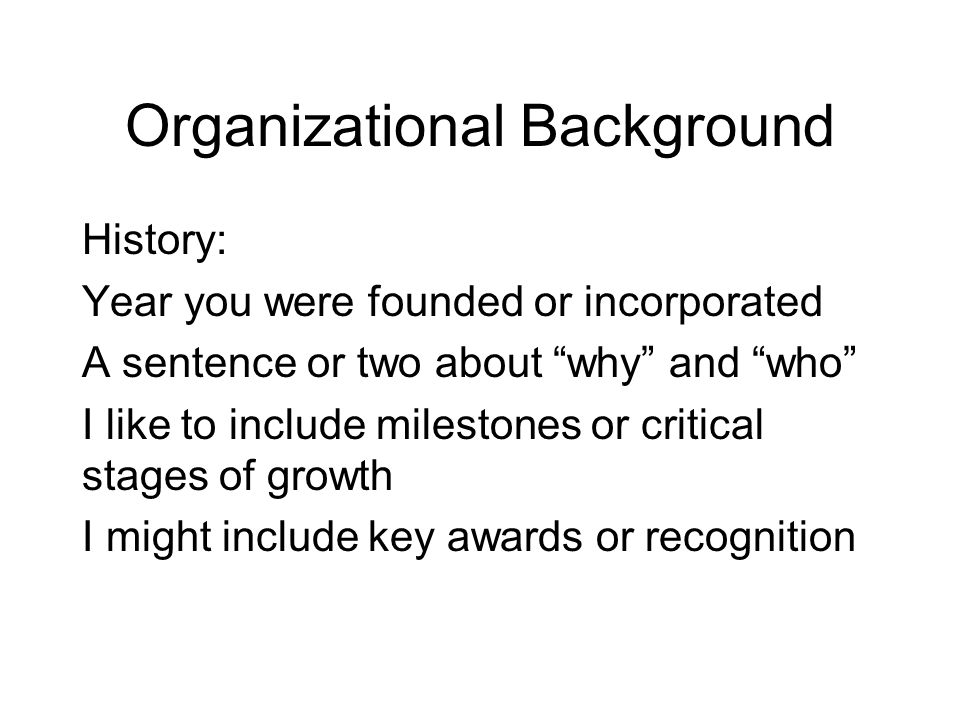 Organizational Background History: Year you were founded or incorporated A sentence or two about why and who I like to include milestones or critical stages of growth I might include key awards or recognition