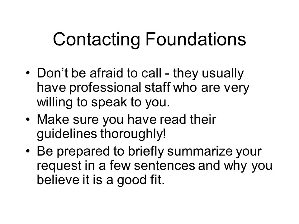Contacting Foundations Don't be afraid to call - they usually have professional staff who are very willing to speak to you.