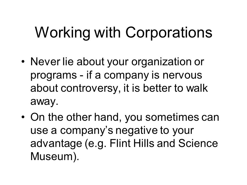 Working with Corporations Never lie about your organization or programs - if a company is nervous about controversy, it is better to walk away.